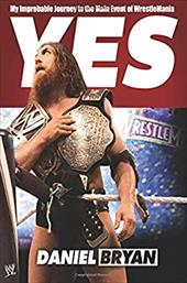 Yes: My Improbable Journey to the Main Event of WrestleMania 22807943