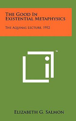 The Good in Existential Metaphysics: The Aquinas Lecture, 1952 9781258046873