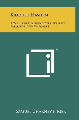 Kiddush Hashem: A Zamlung Geklibene Oft Gekritste Barikhtn, Briv, Khroniks 9781258090388