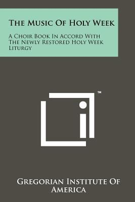 The Music of Holy Week: A Choir Book in Accord with the Newly Restored Holy Week Liturgy 9781258224271