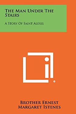 The Man Under The Stairs: A Story Of Saint Alexis