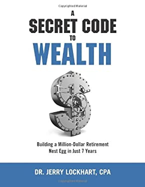 A Secret Code to Wealth: Building a Million-Dollar Retirement Nest Egg in Just 7 Years 9781257715909