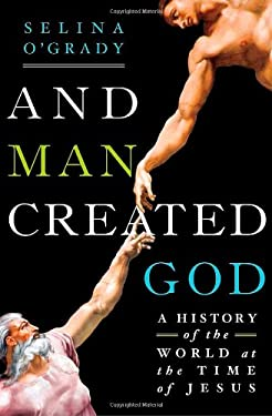 And Man Created God: A History of the World at the Time of Jesus 9781250016812