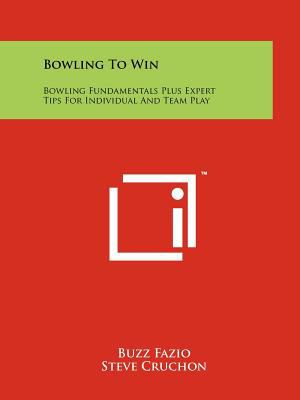 Bowling To Win: Bowling Fundamentals Plus Expert Tips For Individual And Team Play Buzz Fazio and Steve Cruchon