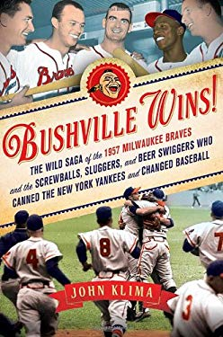 Bushville Wins!: The Wild Saga of the 1957 Milwaukee Braves and the Screwballs, Sluggers, and Beer Swiggers Who Canned the New York Yan 9781250006073
