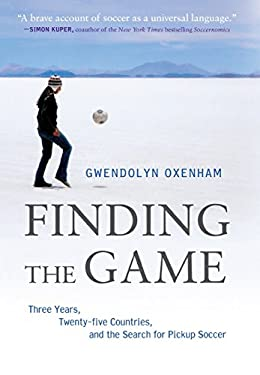 Finding the Game: Three Years, Twenty-Five Countries, and the Search for Pickup Soccer 9781250002044