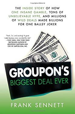 Groupon's Biggest Deal Ever: The Inside Story of How One Insane Gamble, Tons of Unbelievable Hype, and Millions of Wild Deals Made Billions for One 9781250000842