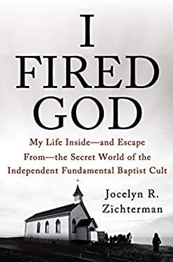 I Fired God: My Life Inside---And Escape From---The Secret World of the Independent Fundamental Baptist Cult 9781250026262