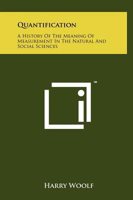 Quantification: A History of the Meaning of Measurement in the Natural and Social Sciences 9781258087135