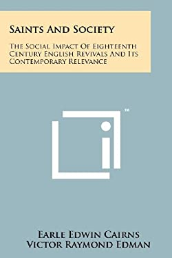 Saints and Society: The Social Impact of Eighteenth Century English Revivals and Its Contemporary Relevance 9781258185848