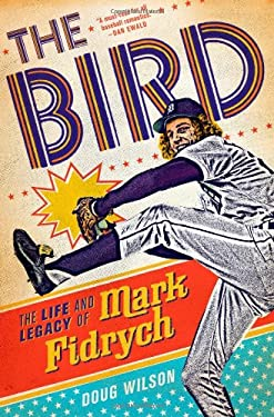 The Bird: The Life and Legacy of Mark Fidrych 9781250004925