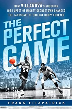 The Perfect Game: How Villanova's Shocking 1985 Upset of Mighty Georgetown Changed the Landscape of College Hoops Forever 9781250009531