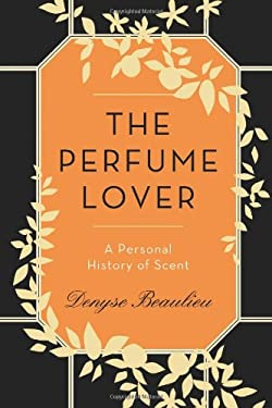 The Perfume Lover: A Personal History of Scent 9781250025012