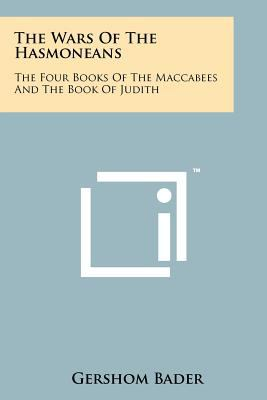 The Wars of the Hasmoneans: The Four Books of the Maccabees and the Book of Judith 9781258187774