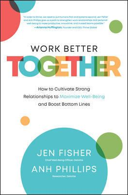 Work Better Together: How to Cultivate Strong Relationships to Maximize Well-Being and Boost Bottom Lines