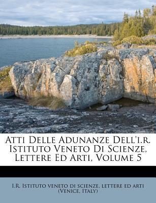 Atti Delle Adunanze Dell'i.R. Istituto Veneto Di Scienze, Lettere Ed Arti, Volume 5 9781270753810