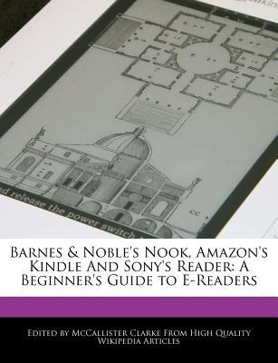 Barnes & Noble's Nook, Amazon's Kindle and Sony's Reader: A Beginner's Guide to E-Readers 9781270802389