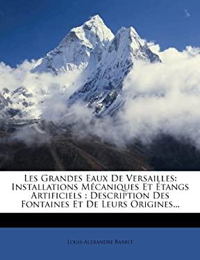 Les Grandes Eaux de Versailles: Installations M Caniques Et Tangs Artificiels: Description Des Fontaines Et de Leurs Origines... 9781272470838