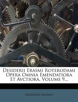 Desiderii Erasmi Roterodami Opera Omnia Emendatiora Et Avctiora, Volume 9... 9781274392671