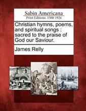 Christian Hymns, Poems, and Spiritual Songs: Sacred to the Praise of God Our Saviour. 18295059