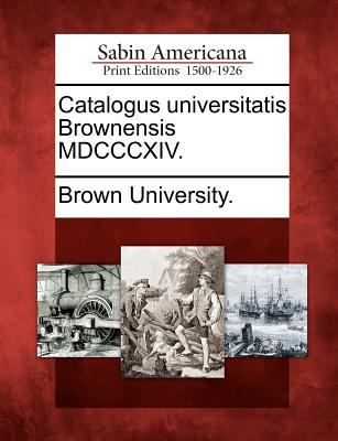 Catalogus Universitatis Brownensis MDCCCXIV. 9781275837850