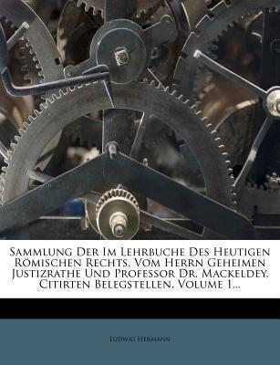 Sammlung Der Im Lehrbuche Des Heutigen R Mischen Rechts, Vom Herrn Geheimen Justizrathe Und Professor Dr. Mackeldey, Citirten Belegstellen, Volume 1.. 9781277342482