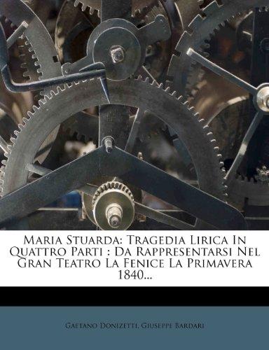 Maria Stuarda: Tragedia Lirica in Quattro Parti: Da Rappresentarsi Nel Gran Teatro La Fenice La Primavera 1840... 9781277406313