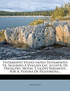 Testamento Velho (Novo Testamento) Tr. Segundo a Vulgata Lat., Illustr. de Prefa Es, Notas, E Li Es Variantes, Por A. Pereira de Figueiredo... 9781278484495