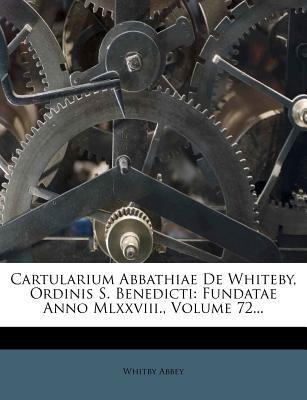 Cartularium Abbathiae de Whiteby, Ordinis S. Benedicti: Fundatae Anno MLXXVIII., Volume 72... 9781278941660