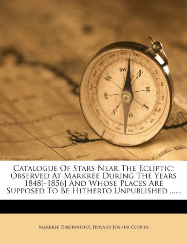 Catalogue of Stars Near the Ecliptic: Observed at Markree During the Years 1848[-1856] and Whose Places Are Supposed to Be Hitherto Unpublished ......
