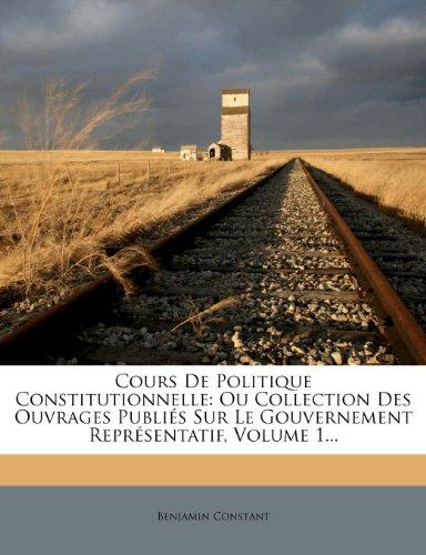 Cours de Politique Constitutionnelle: Ou Collection Des Ouvrages Publi?'s Sur Le Gouvernement Repr Sentatif, Volume 1... 9781279026434