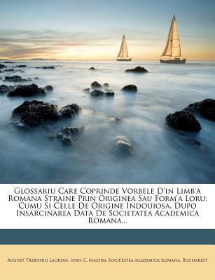 Glossariu Care Coprinde Vorbele D'In Limb'a Romana Straine Prin Originea Sau Form'a Loru: Cumu Si Celle de Origine Indouiosa. Dupo Insarcinarea Data d 9781279093757