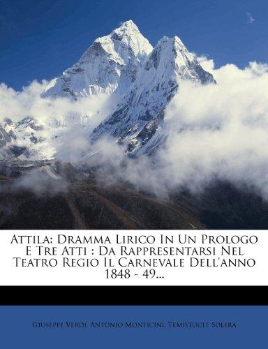 Attila: Dramma Lirico in Un Prologo E Tre Atti: Da Rappresentarsi Nel Teatro Regio Il Carnevale Dell'anno 1848 - 49... 9781279232224