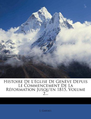 Histoire de L' Glise de Gen Ve Depuis Le Commencement de La R Formation Jusqu'en 1815, Volume 2...