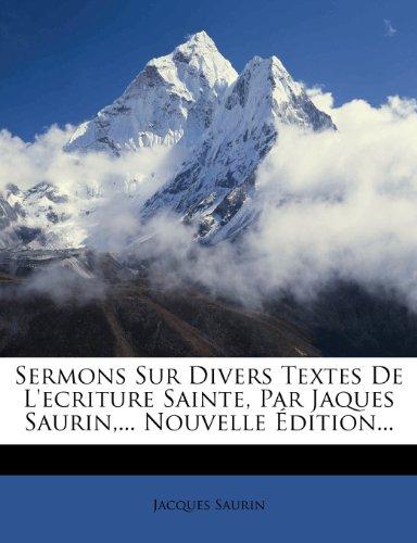 Sermons Sur Divers Textes de L'Ecriture Sainte, Par Jaques Saurin, ... Nouvelle Dition... 9781279327586
