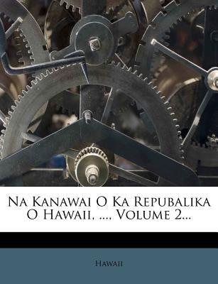 Na Kanawai O Ka Repubalika O Hawaii, ..., Volume 2... 9781279528655