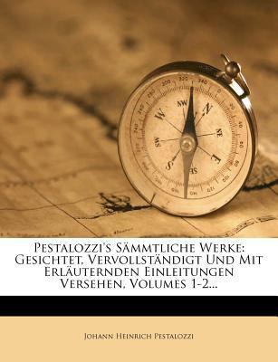 Pestalozzi's S Mmtliche Werke: Gesichtet, Vervollst Ndigt Und Mit Erl Uternden Einleitungen Versehen, Volumes 1-2... 9781279662601