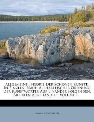 Allgemeine Theorie Der Schonen Kunste: In Einzeln, Nach Alphabetischer Ordnung Der Kunstworter Auf Einander Folgenden, Artikeln Abgehandelt, Volume 1. 9781279906064