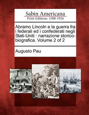 Abramo Lincoln E La Guerra Fra I Federali Ed I Confederati Negli Stati-Uniti: Narrazione Storico-Biografica. Volume 2 of 2 9781275734418