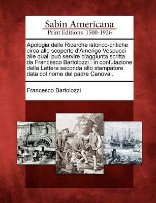Apologia Delle Ricerche Istorico-Critiche Circa Alle Scoperte D'Amerigo Vespucci Alle Quali Pu Servire D'Aggiunta Scritta Da Francesco Bartolozzi: In 9781275835290