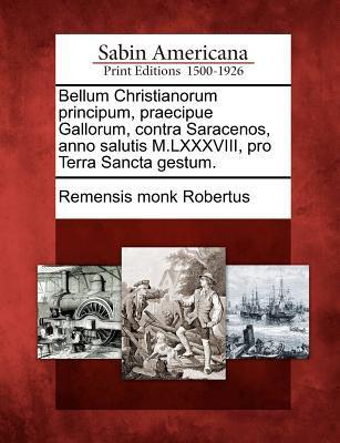 Bellum Christianorum Principum, Praecipue Gallorum, Contra Saracenos, Anno Salutis M.LXXXVIII, Pro Terra Sancta Gestum. 9781275755475