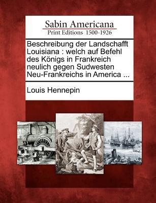 Beschreibung Der Landschafft Louisiana: Welch Auf Befehl Des K Nigs in Frankreich Neulich Gegen Sudwesten Neu-Frankreichs in America ... 9781275674677