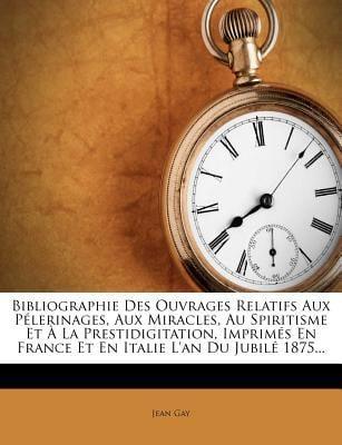 Bibliographie Des Ouvrages Relatifs Aux P Lerinages, Aux Miracles, Au Spiritisme Et La Prestidigitation, Imprim?'s En France Et En Italie L'An Du Jubi