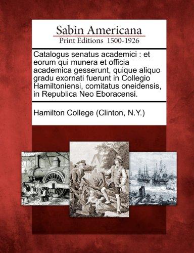 Catalogus Senatus Academici: Et Eorum Qui Munera Et Officia Academica Gesserunt, Quique Aliquo Gradu Exornati Fuerunt in Collegio Hamiltoniensi, Co 9781275861350