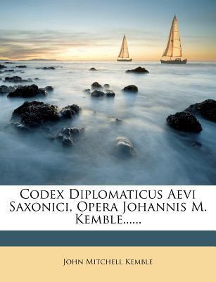 Codex Diplomaticus Aevi Saxonici, Opera Johannis M. Kemble...... 9781274357458
