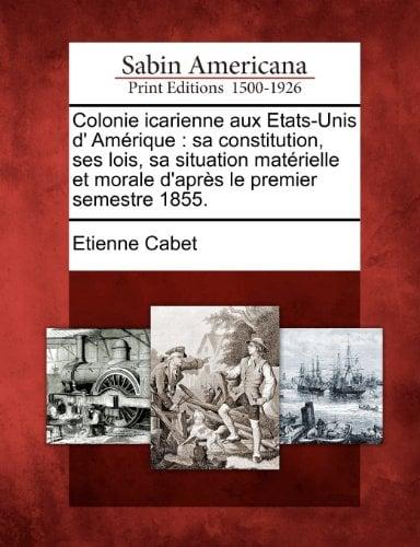 Colonie Icarienne Aux Etats-Unis D' Am Rique: Sa Constitution, Ses Lois, Sa Situation Mat Rielle Et Morale D'Apr?'s Le Premier Semestre 1855. 9781275843738