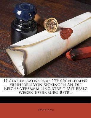 Dictatum Ratisbonae 1770: Schreibens Freiherrn Von Sickingen an Die Reichs-Versammlung Streit Mit Pfalz Wegen Ebernburg Betr... 9781278328980