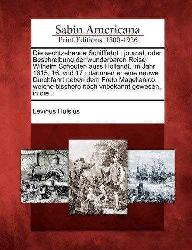 Die Sechtzehende Schifffahrt: Journal, Oder Beschreibung Der Wunderbaren Reise Wilhelm Schouten Auss Hollandt, Im Jahr 1615, 16, Vnd 17: Darinnen Er 9781275676404
