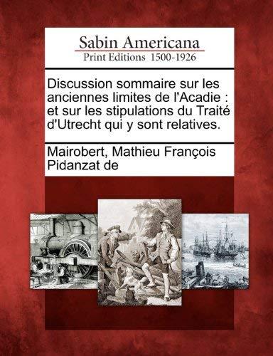 Discussion Sommaire Sur Les Anciennes Limites de L'Acadie: Et Sur Les Stipulations Du Trait D'Utrecht Qui y Sont Relatives. 9781275729025