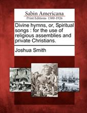 Divine Hymns, Or, Spiritual Songs: For the Use of Religious Assemblies and Private Christians. 17863326
